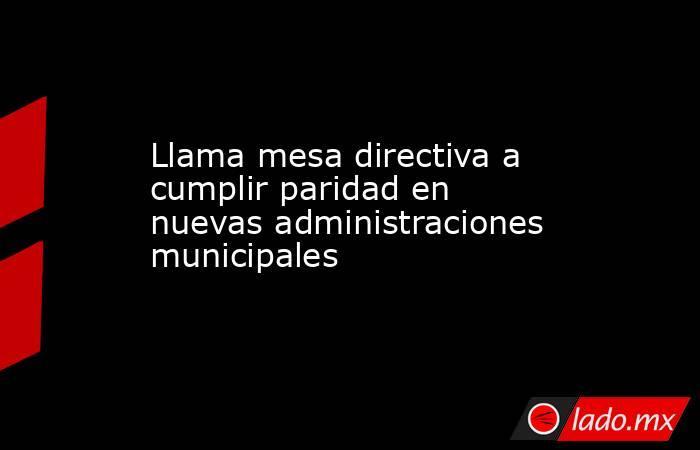 Llama mesa directiva a cumplir paridad en nuevas administraciones municipales. Noticias en tiempo real