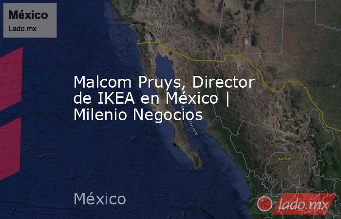 Malcom Pruys, Director de IKEA en México   Milenio Negocios. Noticias en tiempo real