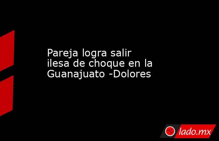 Pareja logra salir ilesa de choque en la Guanajuato -Dolores. Noticias en tiempo real