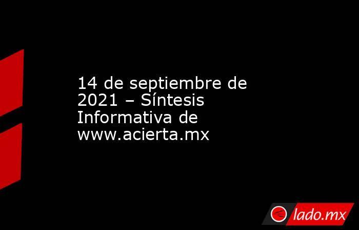 14 de septiembre de 2021 – Síntesis Informativa de www.acierta.mx. Noticias en tiempo real