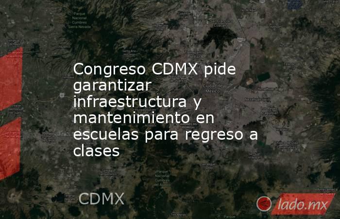 Congreso CDMX pide garantizar infraestructura y mantenimiento en escuelas para regreso a clases. Noticias en tiempo real
