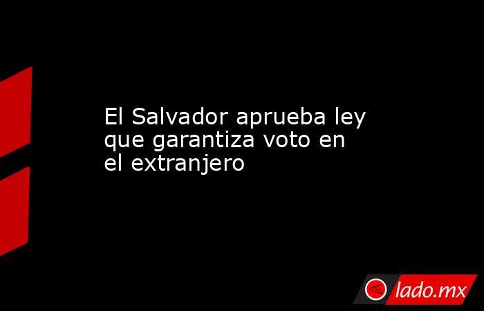El Salvador aprueba ley que garantiza voto en el extranjero. Noticias en tiempo real