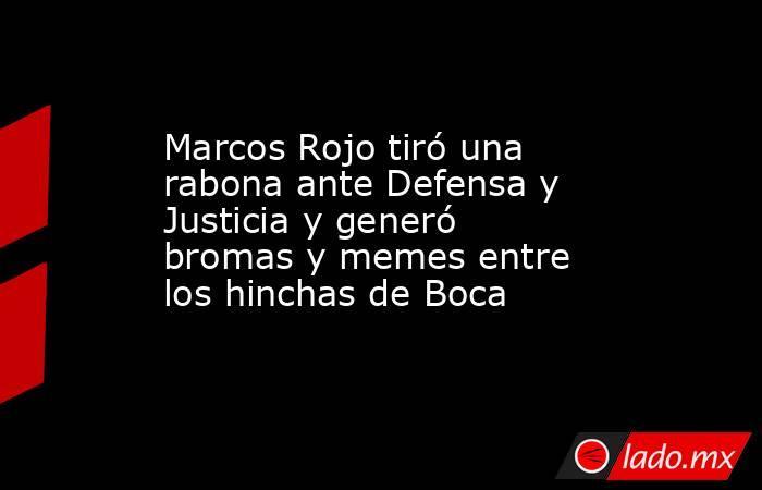 Marcos Rojo tiró una rabona ante Defensa y Justicia y generó bromas y memes entre los hinchas de Boca. Noticias en tiempo real