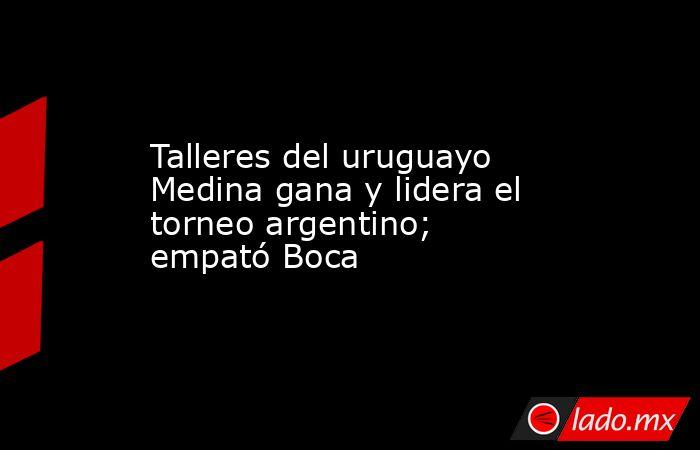 Talleres del uruguayo Medina gana y lidera el torneo argentino; empató Boca. Noticias en tiempo real