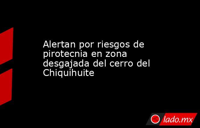 Alertan por riesgos de pirotecnia en zona desgajada del cerro del Chiquihuite. Noticias en tiempo real