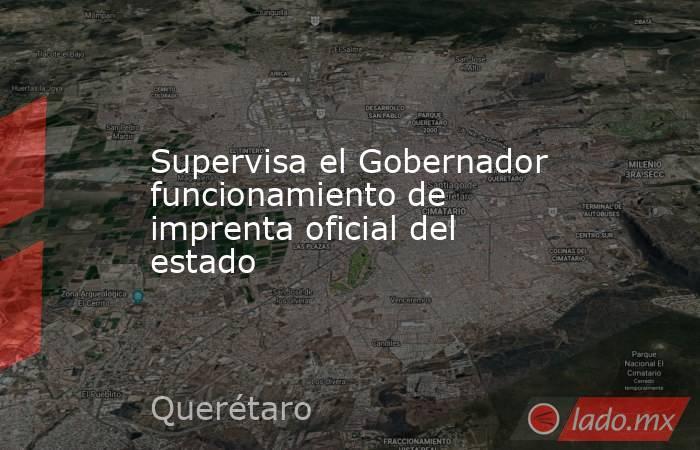 Supervisa el Gobernador funcionamiento de imprenta oficial del estado. Noticias en tiempo real