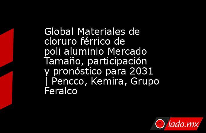 Global Materiales de cloruro férrico de poli aluminio Mercado Tamaño, participación y pronóstico para 2031   Pencco, Kemira, Grupo Feralco. Noticias en tiempo real