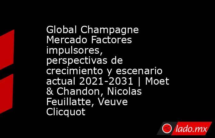 Global Champagne Mercado Factores impulsores, perspectivas de crecimiento y escenario actual 2021-2031 | Moet & Chandon, Nicolas Feuillatte, Veuve Clicquot. Noticias en tiempo real