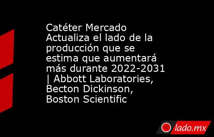 Catéter Mercado Actualiza el lado de la producción que se estima que aumentará más durante 2022-2031 | Abbott Laboratories, Becton Dickinson, Boston Scientific. Noticias en tiempo real