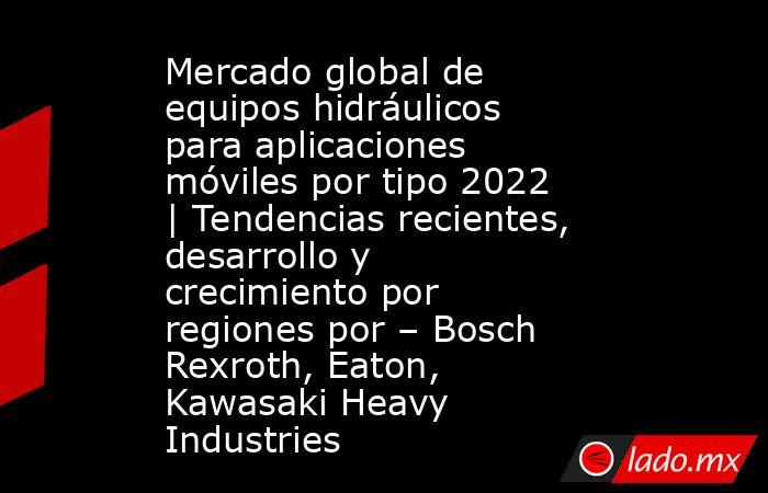 Mercado global de equipos hidráulicos para aplicaciones móviles por tipo 2022   Tendencias recientes, desarrollo y crecimiento por regiones por – Bosch Rexroth, Eaton, Kawasaki Heavy Industries. Noticias en tiempo real