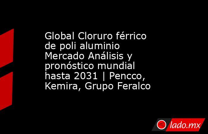 Global Cloruro férrico de poli aluminio Mercado Análisis y pronóstico mundial hasta 2031   Pencco, Kemira, Grupo Feralco. Noticias en tiempo real