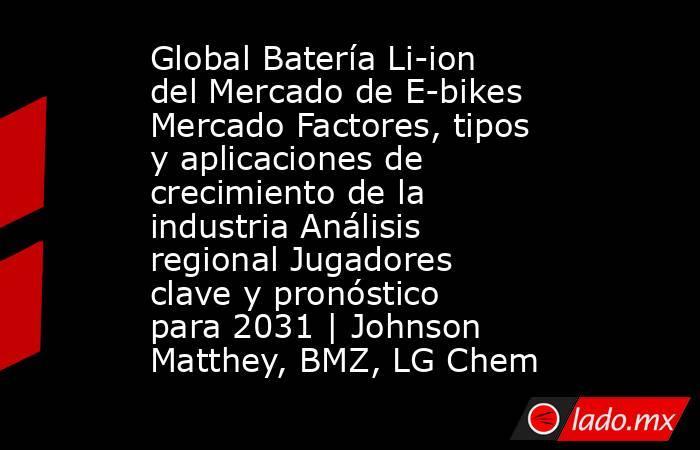 Global Batería Li-ion del Mercado de E-bikes Mercado Factores, tipos y aplicaciones de crecimiento de la industria Análisis regional Jugadores clave y pronóstico para 2031 | Johnson Matthey, BMZ, LG Chem. Noticias en tiempo real