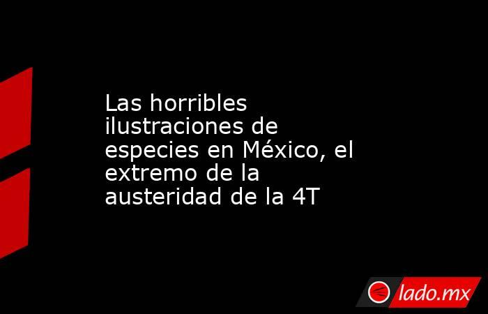 Las horribles ilustraciones de especies en México, el extremo de la austeridad de la 4T. Noticias en tiempo real