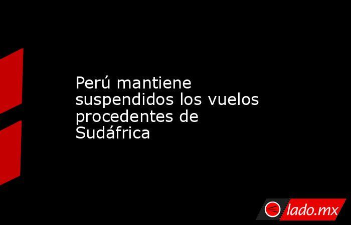 Perú mantiene suspendidos los vuelos procedentes de Sudáfrica. Noticias en tiempo real