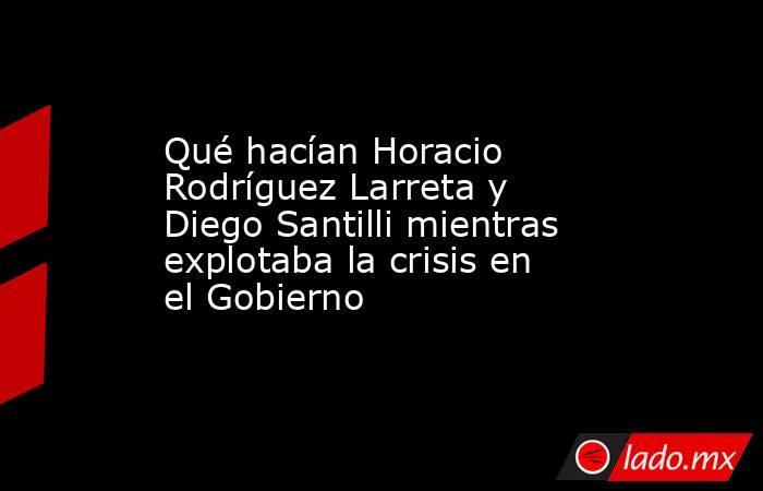 Qué hacían Horacio Rodríguez Larreta y Diego Santilli mientras explotaba la crisis en el Gobierno. Noticias en tiempo real