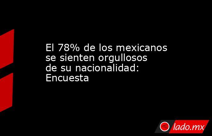 El 78% de los mexicanos se sienten orgullosos de su nacionalidad: Encuesta. Noticias en tiempo real