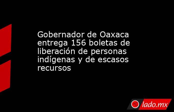 Gobernador de Oaxaca entrega 156 boletas de liberación de personas indígenas y de escasos recursos. Noticias en tiempo real