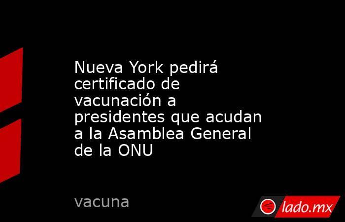 Nueva York pedirá certificado de vacunación a presidentes que acudan a la Asamblea General de la ONU. Noticias en tiempo real