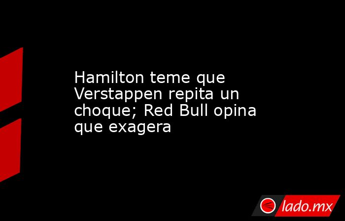 Hamilton teme que Verstappen repita un choque; Red Bull opina que exagera . Noticias en tiempo real
