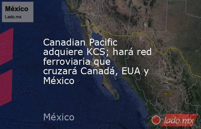 Canadian Pacific adquiere KCS; hará red ferroviaria que cruzará Canadá, EUA y México. Noticias en tiempo real
