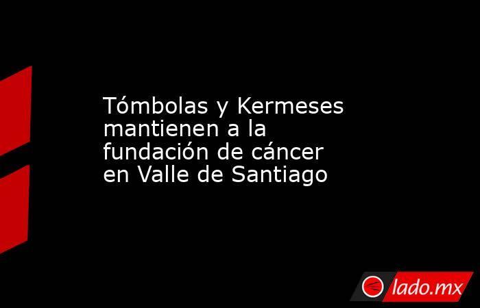 Tómbolas y Kermeses mantienen a la fundación de cáncer en Valle de Santiago. Noticias en tiempo real