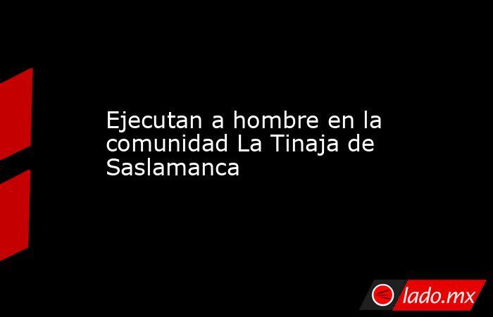 Ejecutan a hombre en la comunidad La Tinaja de Saslamanca. Noticias en tiempo real