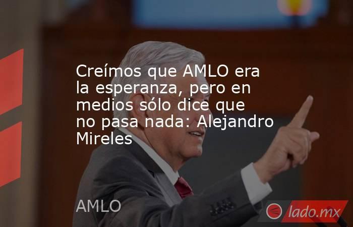 Creímos que AMLO era la esperanza, pero en medios sólo dice que no pasa nada: Alejandro Mireles. Noticias en tiempo real