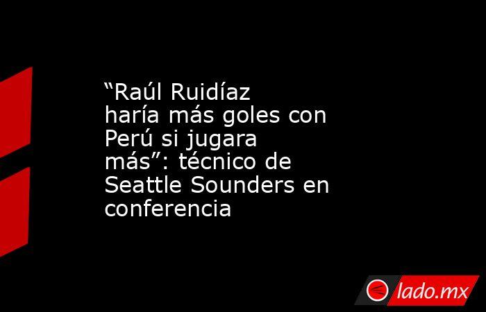 """""""Raúl Ruidíaz haría más goles con Perú si jugara más"""": técnico de Seattle Sounders en conferencia. Noticias en tiempo real"""
