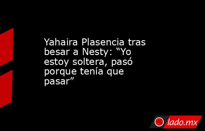 "Yahaira Plasencia tras besar a Nesty: ""Yo estoy soltera, pasó porque tenía que pasar"". Noticias en tiempo real"