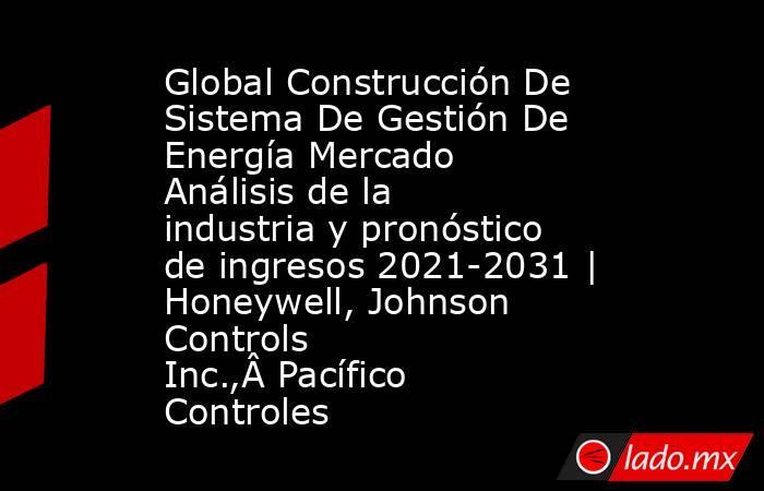 Global Construcción De Sistema De Gestión De Energía Mercado Análisis de la industria y pronóstico de ingresos 2021-2031 | Honeywell, Johnson Controls Inc.,Pacífico Controles. Noticias en tiempo real