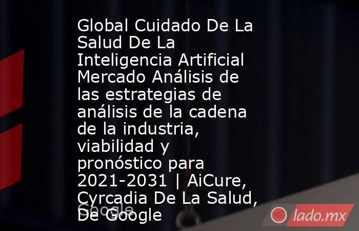 Global Cuidado De La Salud De La Inteligencia Artificial Mercado Análisis de las estrategias de análisis de la cadena de la industria, viabilidad y pronóstico para 2021-2031 | AiCure, Cyrcadia De La Salud, De Google. Noticias en tiempo real