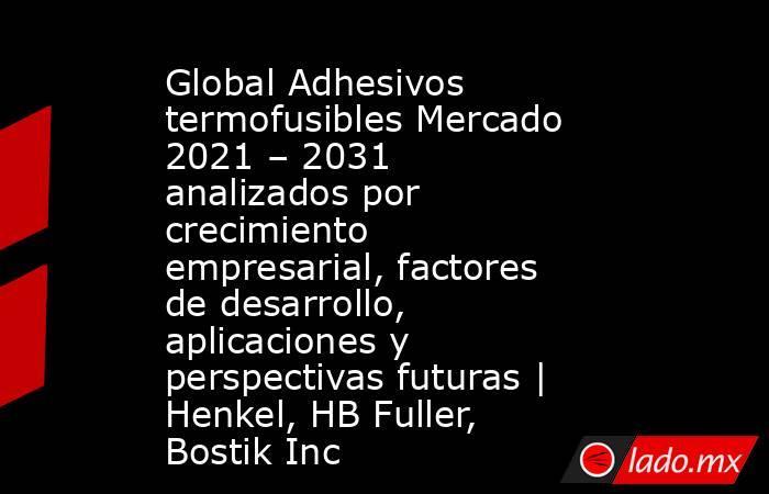 Global Adhesivos termofusibles Mercado 2021 – 2031 analizados por crecimiento empresarial, factores de desarrollo, aplicaciones y perspectivas futuras | Henkel, HB Fuller, Bostik Inc. Noticias en tiempo real
