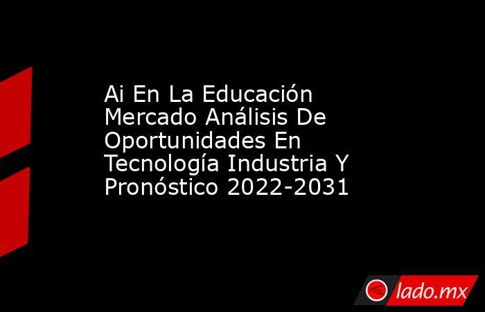 Ai En La Educación Mercado Análisis De Oportunidades En Tecnología Industria Y Pronóstico 2022-2031. Noticias en tiempo real