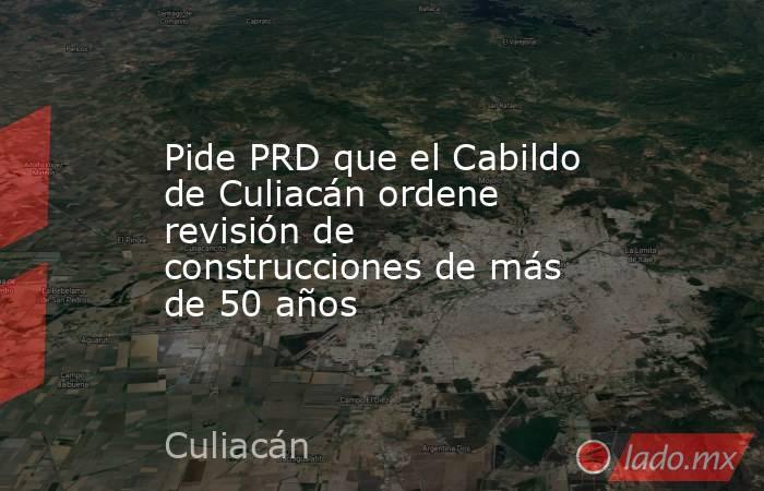 Pide PRD que el Cabildo de Culiacán ordene revisión de construcciones de más de 50 años. Noticias en tiempo real