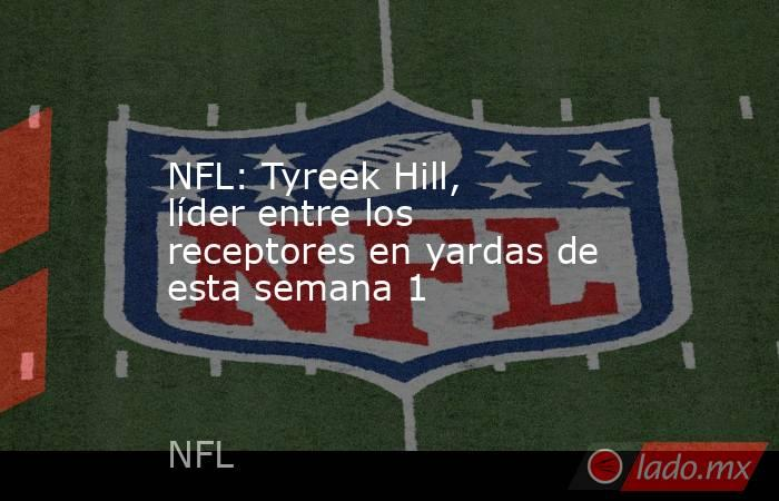 NFL: Tyreek Hill, líder entre los receptores en yardas de esta semana 1 . Noticias en tiempo real