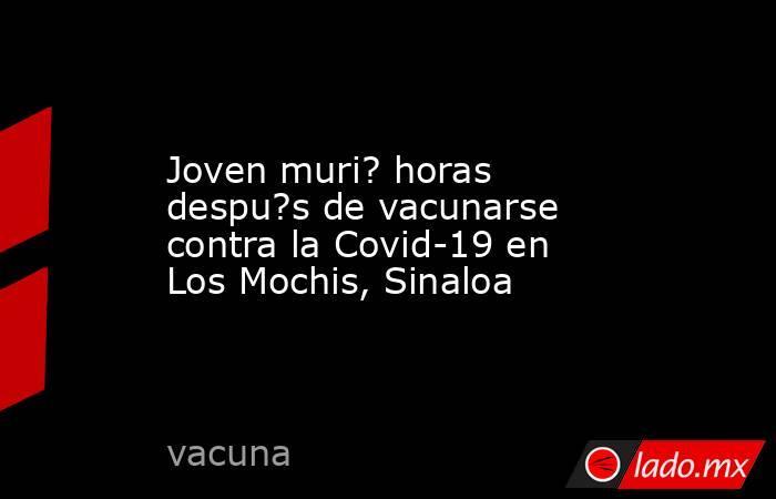 Joven muri? horas despu?s de vacunarse contra la Covid-19 en Los Mochis, Sinaloa. Noticias en tiempo real