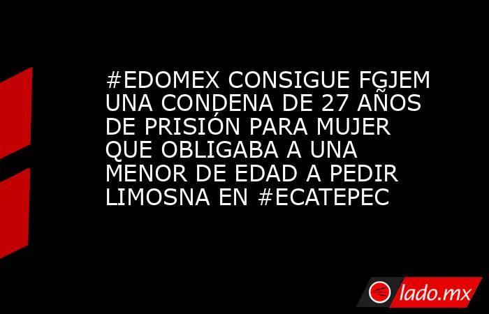 #EDOMEX CONSIGUE FGJEM UNA CONDENA DE 27 AÑOS DE PRISIÓN PARA MUJER QUE OBLIGABA A UNA MENOR DE EDAD A PEDIR LIMOSNA EN #ECATEPEC. Noticias en tiempo real
