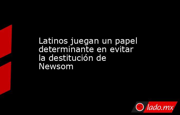 Latinos juegan un papel determinante en evitar la destitución de Newsom. Noticias en tiempo real