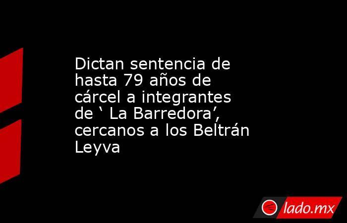 Dictan sentencia de hasta 79 años de cárcel a integrantes de ' La Barredora', cercanos a los Beltrán Leyva. Noticias en tiempo real