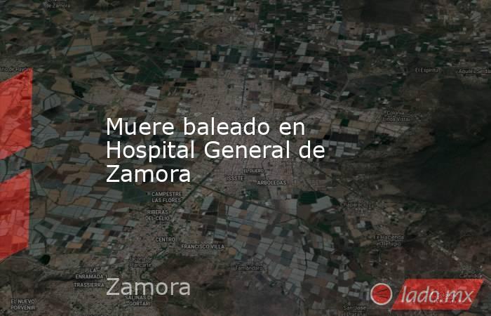 Muere baleado en Hospital General de Zamora. Noticias en tiempo real