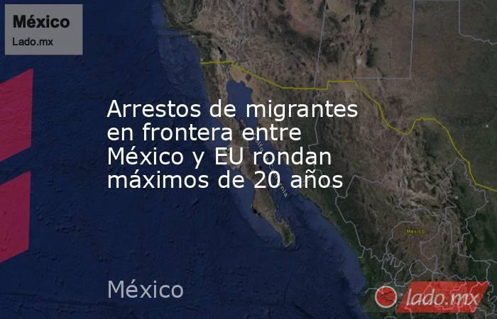 Arrestos de migrantes en frontera entre México y EU rondan máximos de 20 años. Noticias en tiempo real