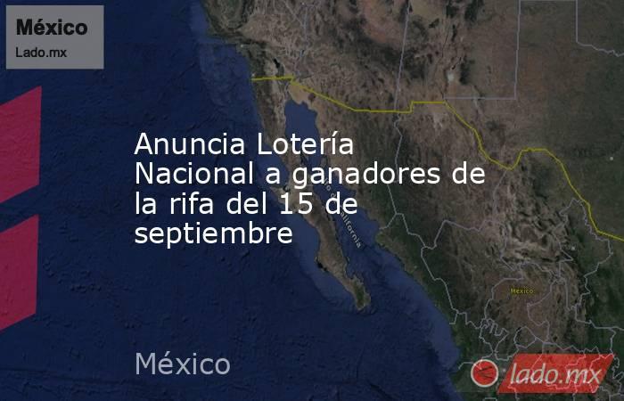 Anuncia Lotería Nacional a ganadores de la rifa del 15 de septiembre. Noticias en tiempo real