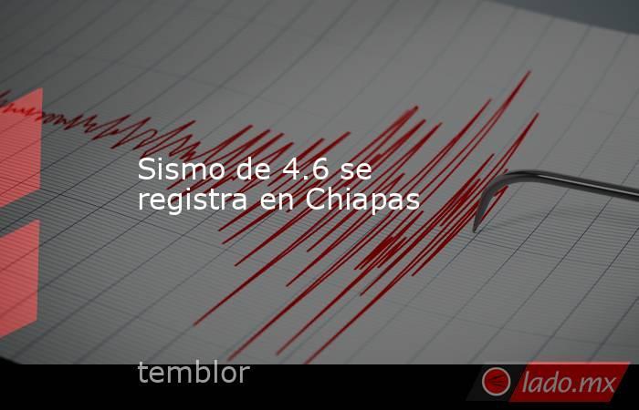 Sismo de 4.6 se registra en Chiapas. Noticias en tiempo real