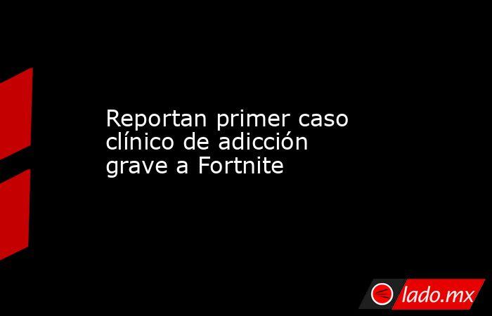 Reportan primer caso clínico de adicción grave a Fortnite. Noticias en tiempo real