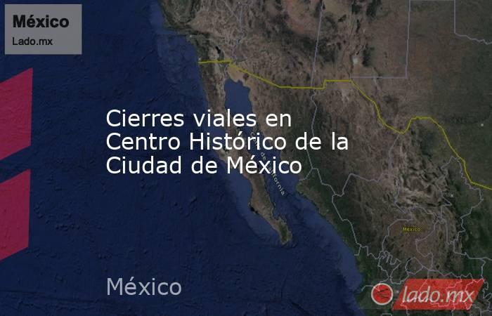 Cierres viales en Centro Histórico de la Ciudad de México. Noticias en tiempo real