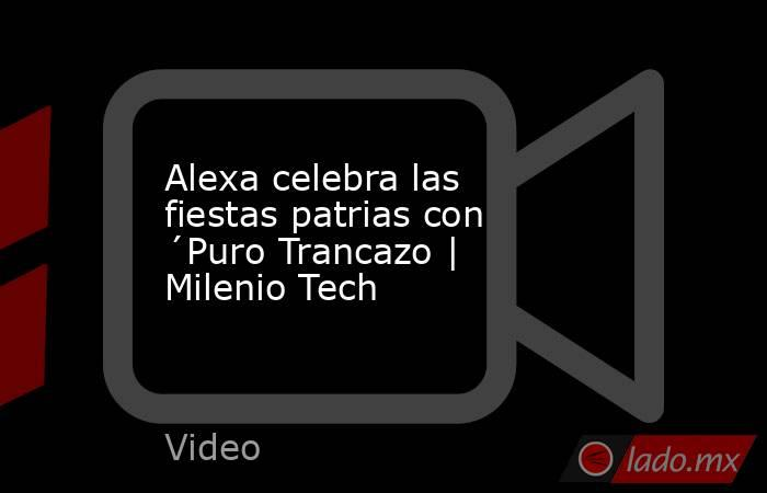 Alexa celebra las fiestas patrias con ´Puro Trancazo | Milenio Tech. Noticias en tiempo real