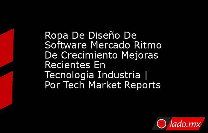 Ropa De Diseño De Software Mercado Ritmo De Crecimiento Mejoras Recientes En Tecnología Industria   Por Tech Market Reports. Noticias en tiempo real