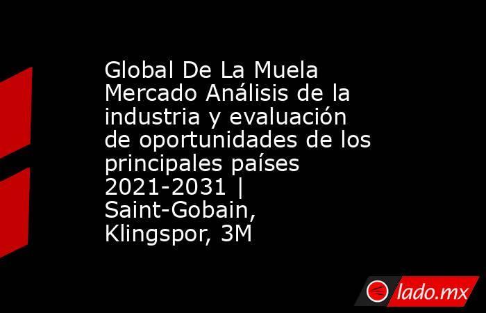 Global De La Muela Mercado Análisis de la industria y evaluación de oportunidades de los principales países 2021-2031 | Saint-Gobain, Klingspor, 3M. Noticias en tiempo real