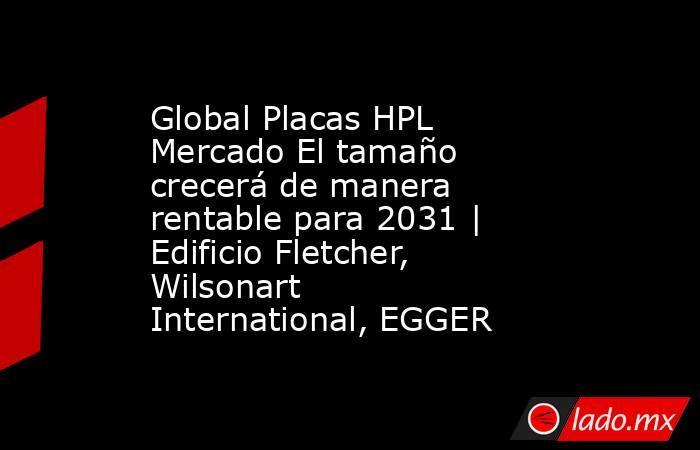 Global Placas HPL Mercado El tamaño crecerá de manera rentable para 2031 | Edificio Fletcher, Wilsonart International, EGGER. Noticias en tiempo real