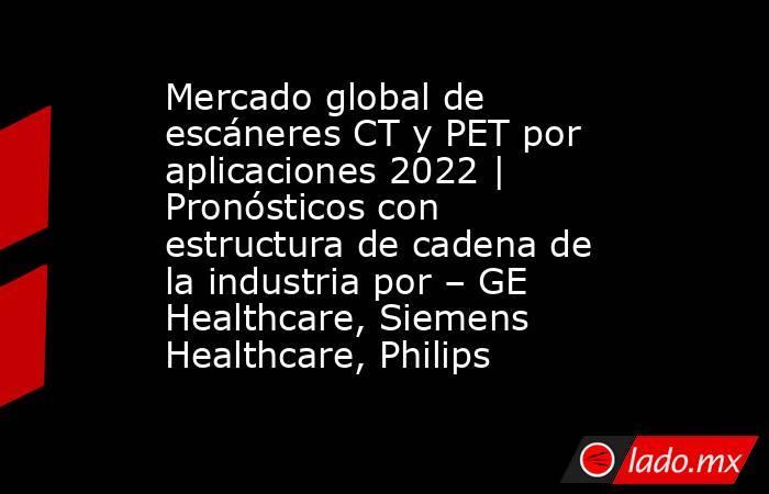 Mercado global de escáneres CT y PET por aplicaciones 2022 | Pronósticos con estructura de cadena de la industria por – GE Healthcare, Siemens Healthcare, Philips. Noticias en tiempo real